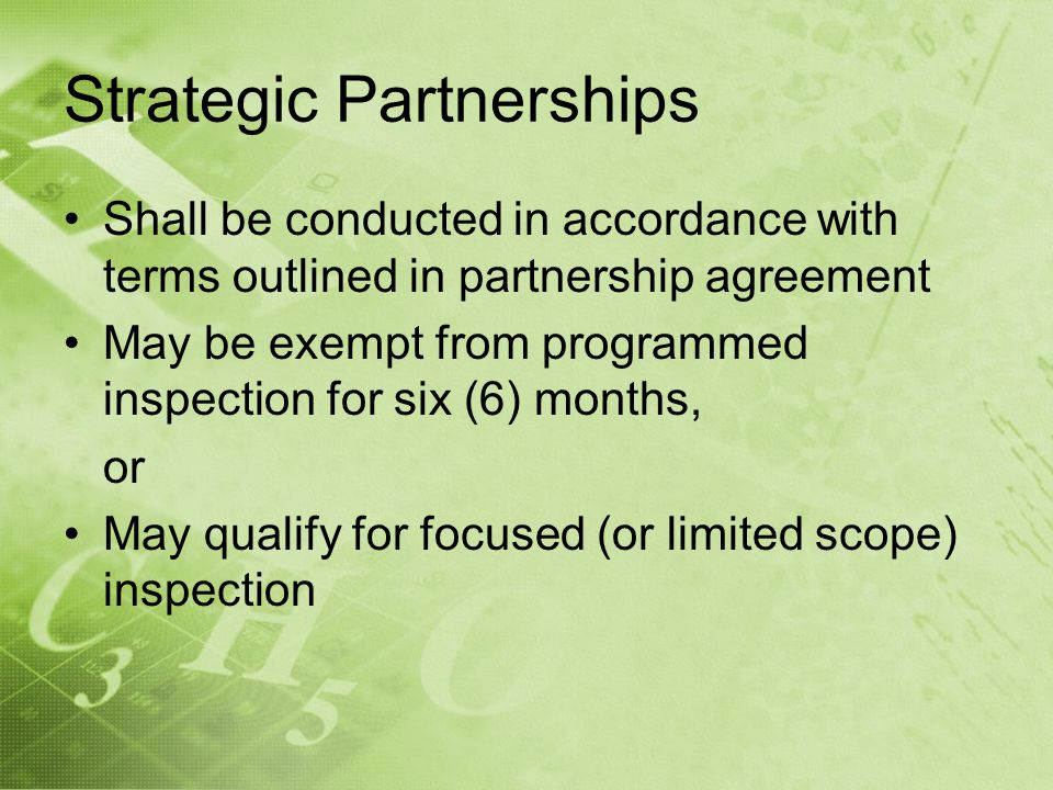 Strategic Partnerships Shall be conducted in accordance with terms outlined in partnership agreement May be exempt from programmed inspection for six (6) months, or May qualify for focused (or limited scope) inspection