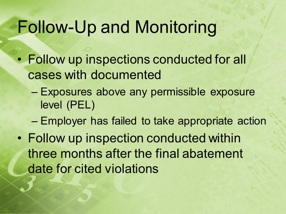 Follow-Up and Monitoring Follow up inspections conducted for all cases with documented –Exposures above any permissible exposure level (PEL) –Employer has failed to take appropriate action Follow up inspection conducted within three months after the final abatement date for cited violations