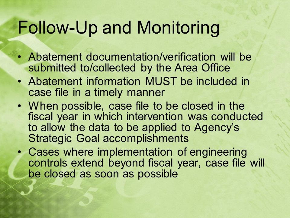 Follow-Up and Monitoring Abatement documentation/verification will be submitted to/collected by the Area Office Abatement information MUST be included in case file in a timely manner When possible, case file to be closed in the fiscal year in which intervention was conducted to allow the data to be applied to Agencys Strategic Goal accomplishments Cases where implementation of engineering controls extend beyond fiscal year, case file will be closed as soon as possible