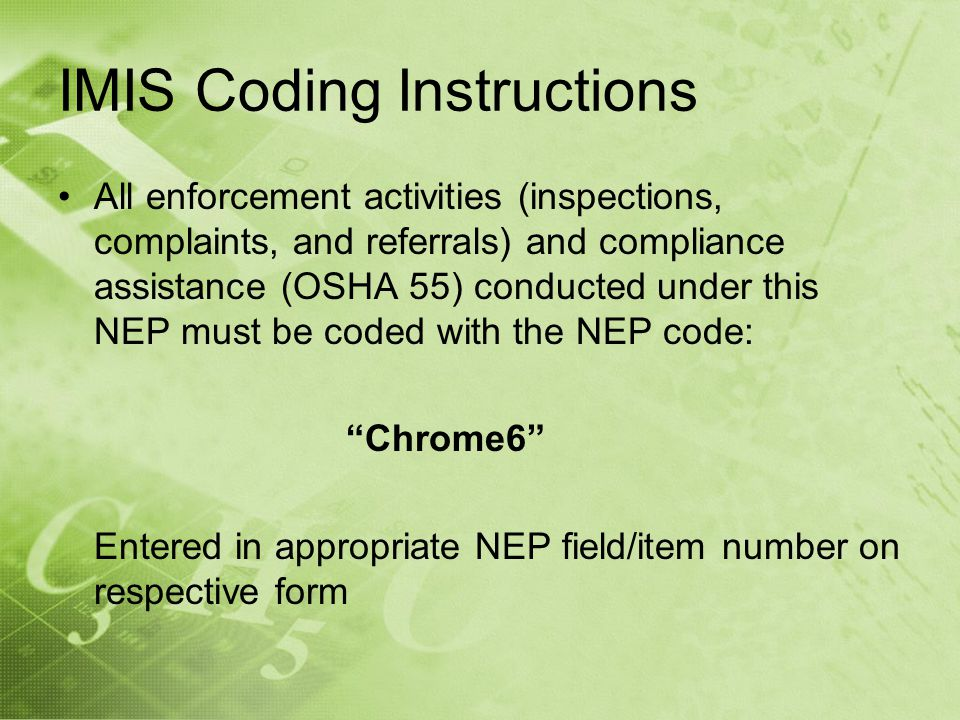 IMIS Coding Instructions All enforcement activities (inspections, complaints, and referrals) and compliance assistance (OSHA 55) conducted under this NEP must be coded with the NEP code: Chrome6 Entered in appropriate NEP field/item number on respective form