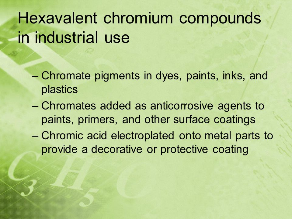 Hexavalent chromium compounds in industrial use –Chromate pigments in dyes, paints, inks, and plastics –Chromates added as anticorrosive agents to paints, primers, and other surface coatings –Chromic acid electroplated onto metal parts to provide a decorative or protective coating