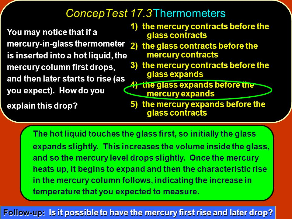You may notice that if a mercury-in-glass thermometer is inserted into a hot liquid, the mercury column first drops, and then later starts to rise (as you expect).