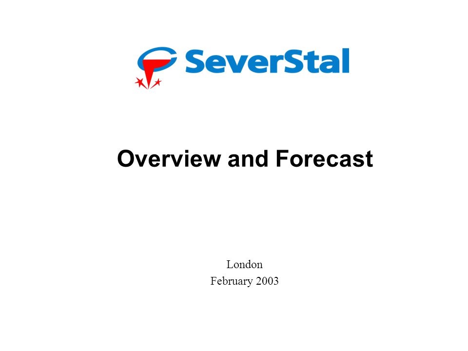 Severstal: Overview and Forecast Alexander Andrianov, Finance Director London February 2003 Overview and Forecast London February 2003
