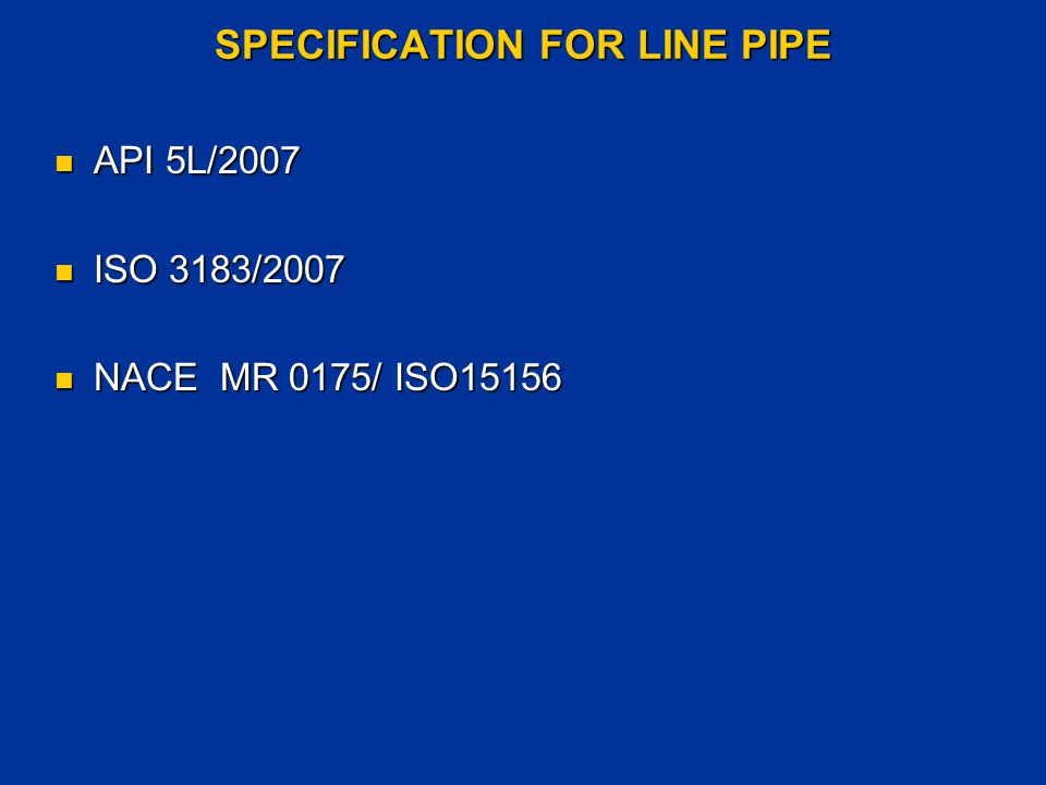 TYPES OF PIPE SEAMLESS PIPE SEAMLESS PIPE CONTINUOS WELDED PIPE CONTINUOS WELDED PIPE ELECTRIC WELDED PIPE ELECTRIC WELDED PIPE - PSL 1 Electric Welded Pipe: - PSL 1 Electric Welded Pipe: For grades higher than X42, heat treatment of weld seam and For grades higher than X42, heat treatment of weld seam and entire HAZ entire HAZ - PSL 2 Electric Welded Pipe: - PSL 2 Electric Welded Pipe: Welding with a minimum welder frequency of 100 kHz.