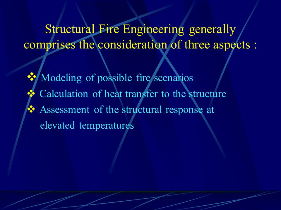 Structural Fire Engineering generally comprises the consideration of three aspects : Modeling of possible fire scenarios Calculation of heat transfer to the structure Assessment of the structural response at elevated temperatures