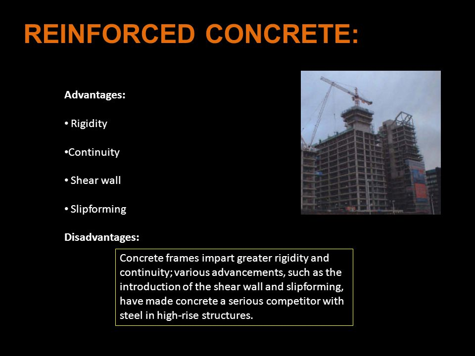 Concrete frames impart greater rigidity and continuity; various advancements, such as the introduction of the shear wall and slipforming, have made concrete a serious competitor with steel in high-rise structures.