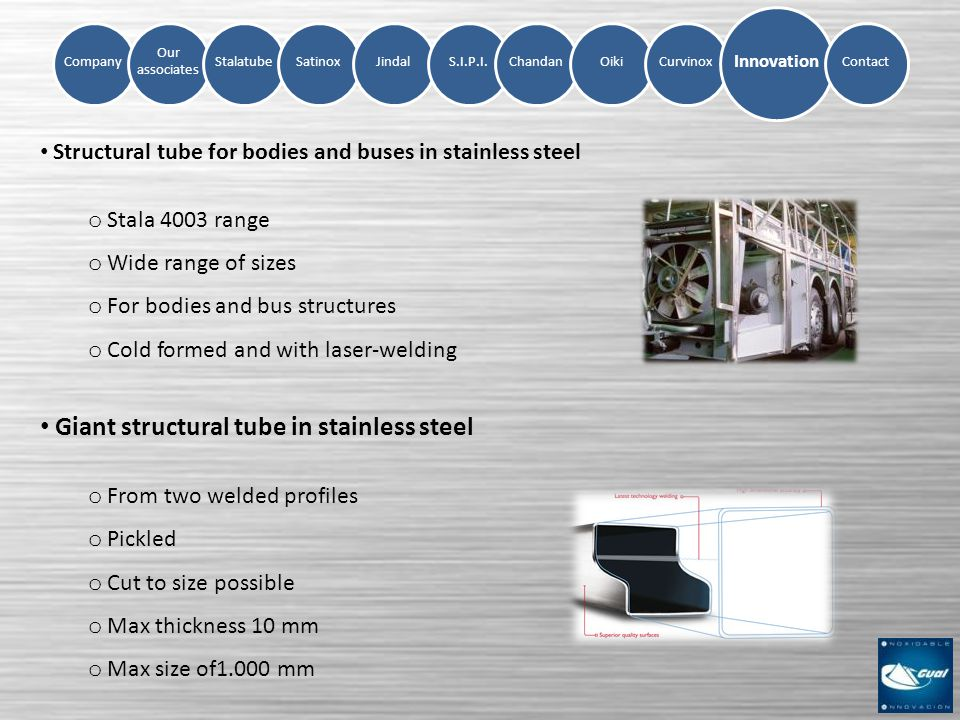 Company Our associates StalatubeSatinoxJindalS.I.P.I.ChandanOikiCurvinox Innovation Contact Structural tube for bodies and buses in stainless steel o Stala 4003 range o Wide range of sizes o For bodies and bus structures o Cold formed and with laser-welding Giant structural tube in stainless steel o From two welded profiles o Pickled o Cut to size possible o Max thickness 10 mm o Max size of1.000 mm