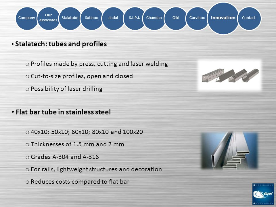 Company Our associates StalatubeSatinoxJindalS.I.P.I.ChandanOikiCurvinox Innovation Contact Stalatech: tubes and profiles o Profiles made by press, cutting and laser welding o Cut-to-size profiles, open and closed o Possibility of laser drilling Flat bar tube in stainless steel o 40x10; 50x10; 60x10; 80x10 and 100x20 o Thicknesses of 1.5 mm and 2 mm o Grades A-304 and A-316 o For rails, lightweight structures and decoration o Reduces costs compared to flat bar