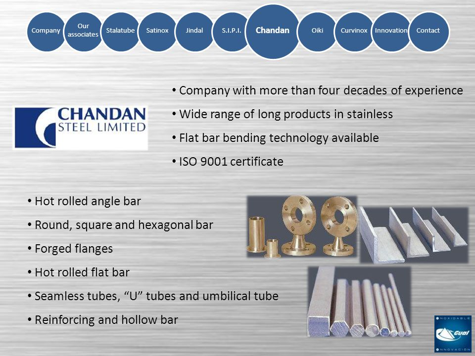 Company Our associates StalatubeSatinoxJindalS.I.P.I.OikiCurvinoxInnovation Chandan Contact Company with more than four decades of experience Wide range of long products in stainless Flat bar bending technology available ISO 9001 certificate Hot rolled angle bar Round, square and hexagonal bar Forged flanges Hot rolled flat bar Seamless tubes, U tubes and umbilical tube Reinforcing and hollow bar