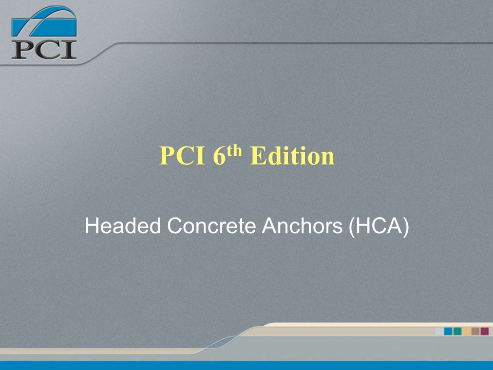 PCI 6 th Edition Headed Concrete Anchors (HCA)
