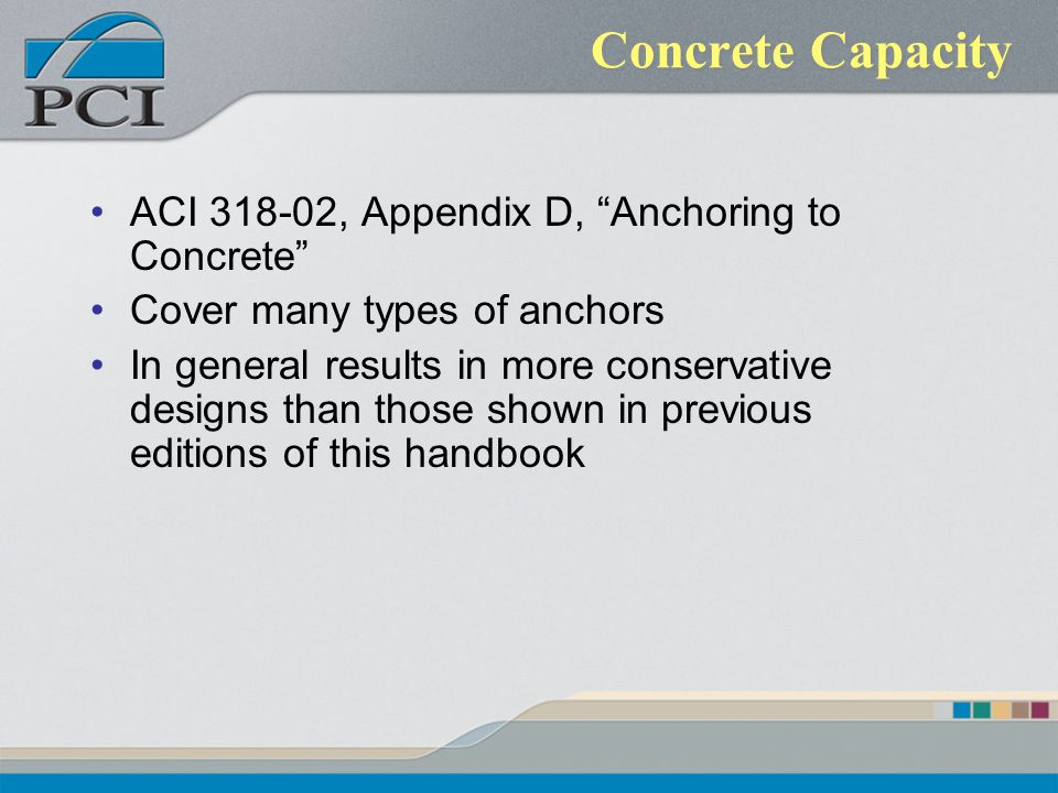 Concrete Capacity ACI 318-02, Appendix D, Anchoring to Concrete Cover many types of anchors In general results in more conservative designs than those