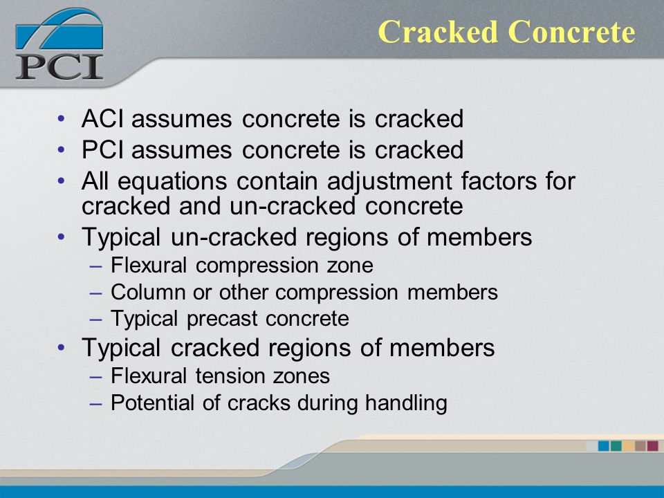 Cracked Concrete ACI assumes concrete is cracked PCI assumes concrete is cracked All equations contain adjustment factors for cracked and un-cracked c
