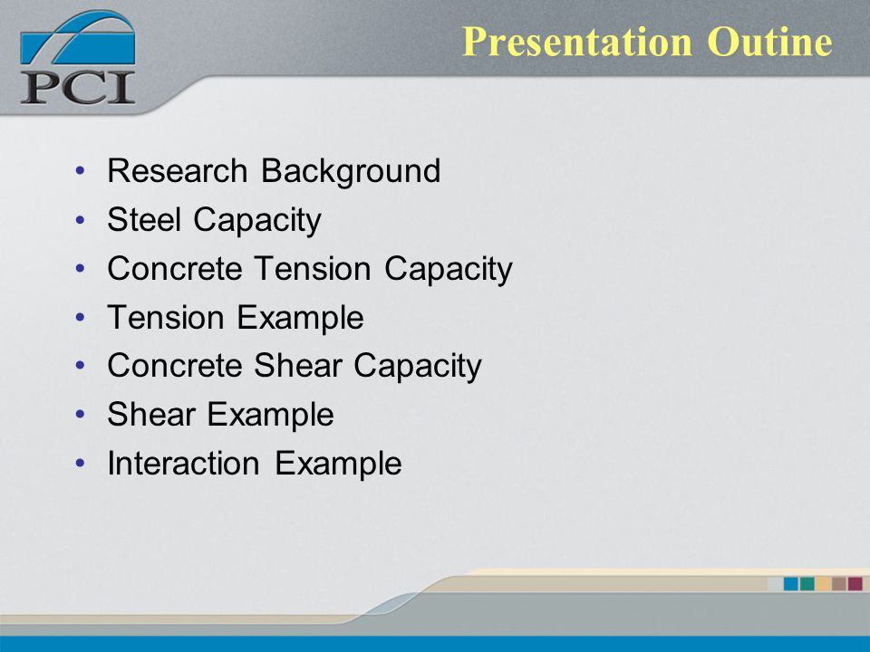 Presentation Outine Research Background Steel Capacity Concrete Tension Capacity Tension Example Concrete Shear Capacity Shear Example Interaction Exa