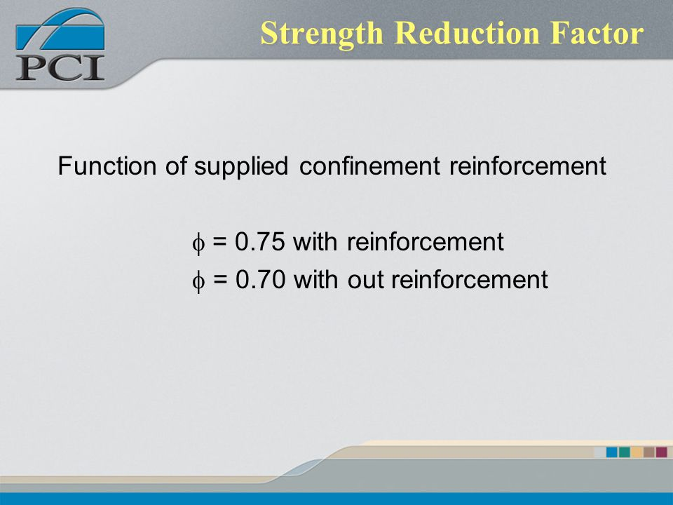 Strength Reduction Factor Function of supplied confinement reinforcement = 0.75 with reinforcement = 0.70 with out reinforcement