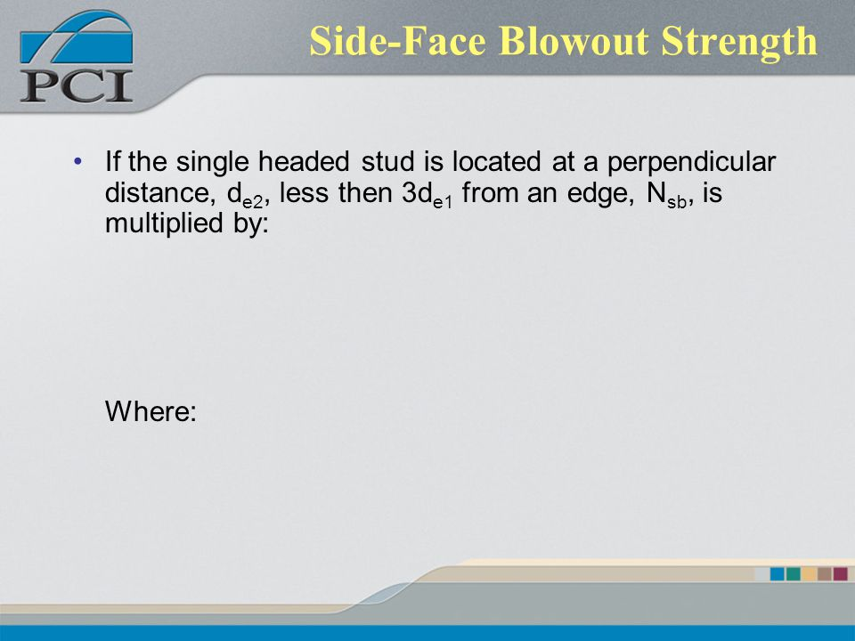 Side-Face Blowout Strength If the single headed stud is located at a perpendicular distance, d e2, less then 3d e1 from an edge, N sb, is multiplied b