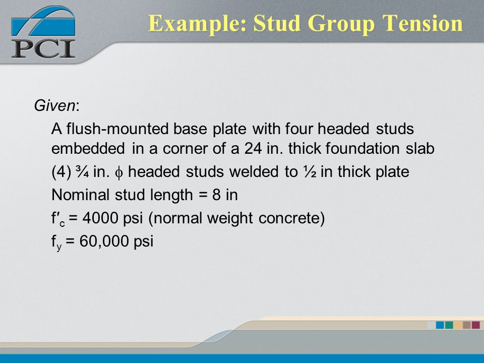 Example: Stud Group Tension Given: A flush-mounted base plate with four headed studs embedded in a corner of a 24 in. thick foundation slab (4) ¾ in.