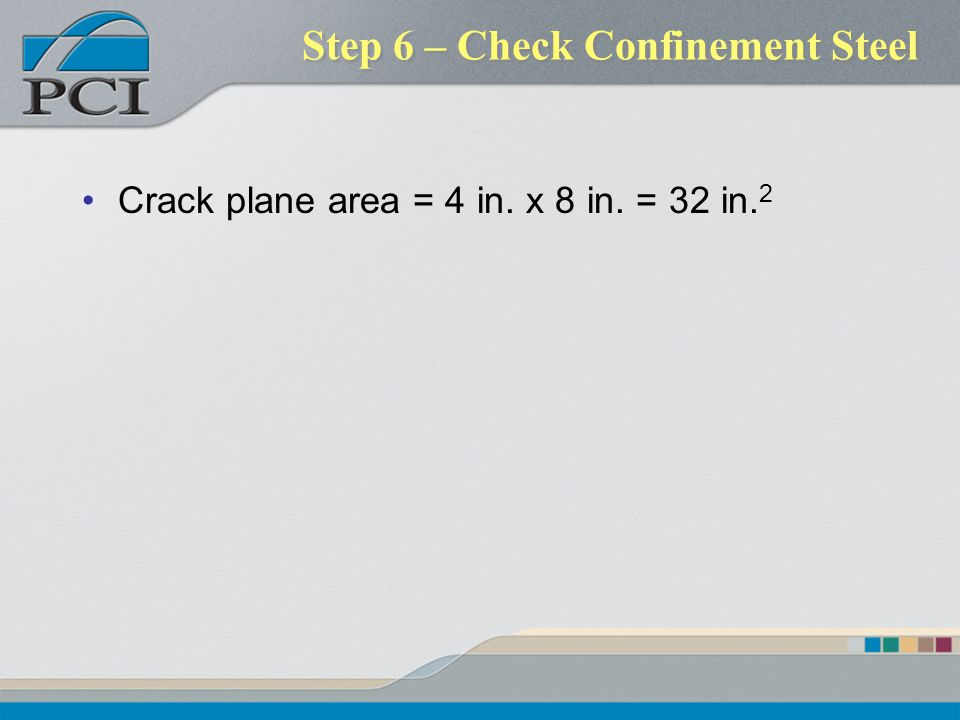 Step 6 – Check Confinement Steel Crack plane area = 4 in. x 8 in. = 32 in. 2