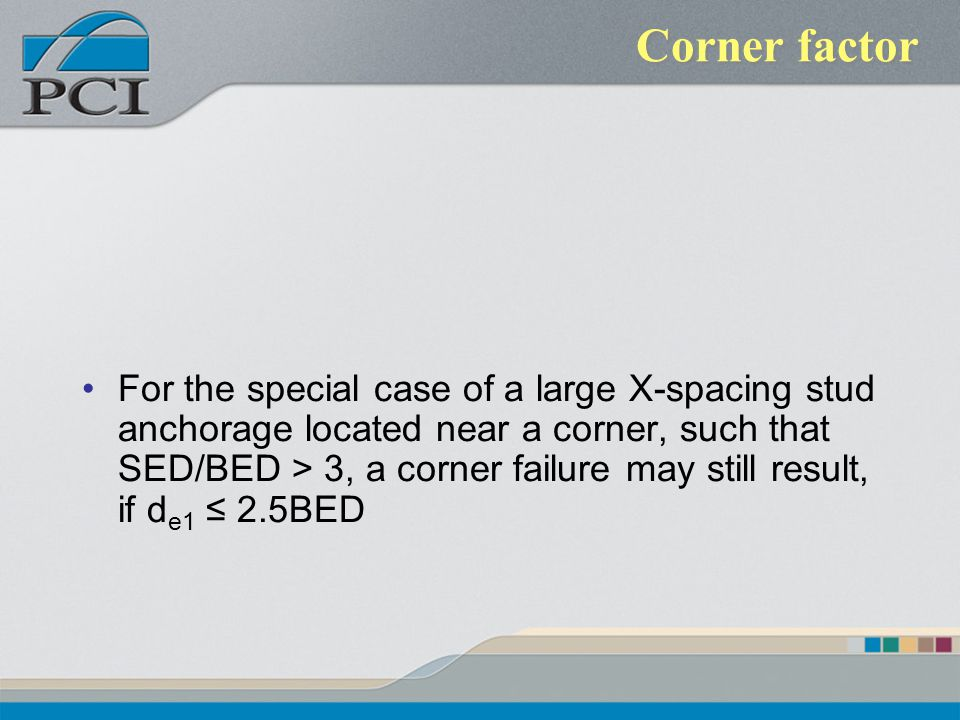 Corner factor For the special case of a large X-spacing stud anchorage located near a corner, such that SED/BED > 3, a corner failure may still result
