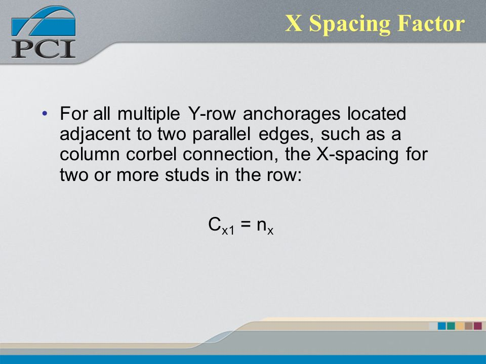 X Spacing Factor For all multiple Y-row anchorages located adjacent to two parallel edges, such as a column corbel connection, the X-spacing for two o
