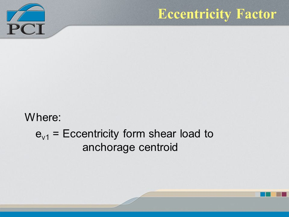 Eccentricity Factor Where: e v1 = Eccentricity form shear load to anchorage centroid