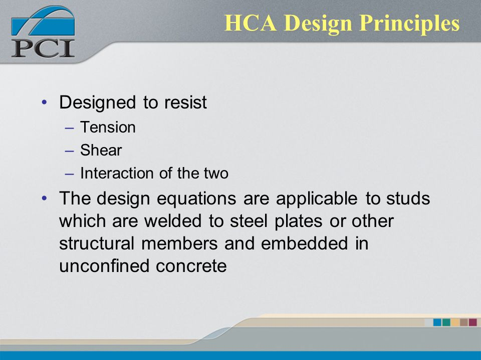 HCA Design Principles Designed to resist –Tension –Shear –Interaction of the two The design equations are applicable to studs which are welded to stee