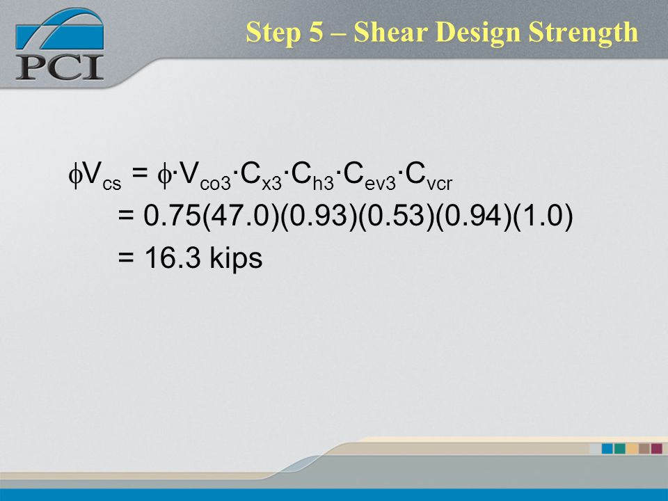 Step 5 – Shear Design Strength V cs = ·V co3 ·C x3 ·C h3 ·C ev3 ·C vcr = 0.75(47.0)(0.93)(0.53)(0.94)(1.0) = 16.3 kips
