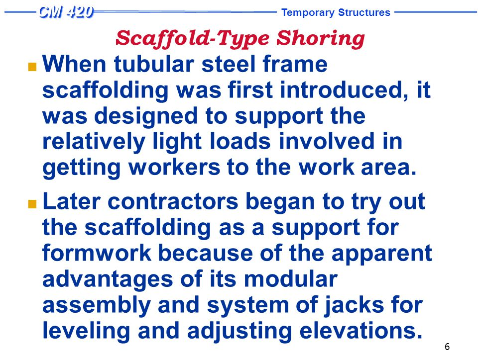 Temporary Structures 7 Scaffold-Type Shoring End frames assembled with diagonal braces to form typical shoring tower.