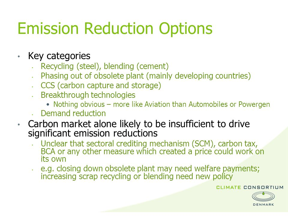 Emission Reduction Options Key categories Recycling (steel), blending (cement) Phasing out of obsolete plant (mainly developing countries) CCS (carbon capture and storage) Breakthrough technologies Nothing obvious – more like Aviation than Automobiles or Powergen Demand reduction Carbon market alone likely to be insufficient to drive significant emission reductions Unclear that sectoral crediting mechanism (SCM), carbon tax, BCA or any other measure which created a price could work on its own e.g.