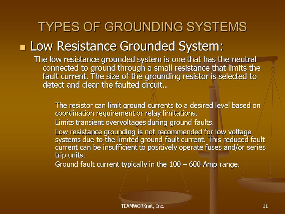 TEAMWORKnet, Inc.11 TYPES OF GROUNDING SYSTEMS Low Resistance Grounded System: Low Resistance Grounded System: The low resistance grounded system is one that has the neutral connected to ground through a small resistance that limits the fault current.