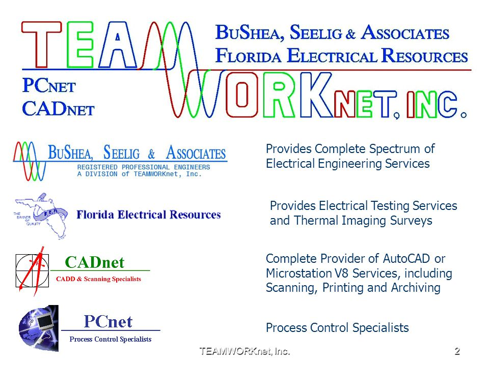 TEAMWORKnet, Inc.2 Provides Complete Spectrum of Electrical Engineering Services Provides Electrical Testing Services and Thermal Imaging Surveys Complete Provider of AutoCAD or Microstation V8 Services, including Scanning, Printing and Archiving Process Control Specialists