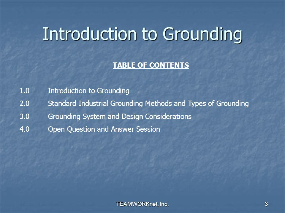 TEAMWORKnet, Inc.3 Introduction to Grounding TABLE OF CONTENTS 1.0Introduction to Grounding 2.0Standard Industrial Grounding Methods and Types of Grou