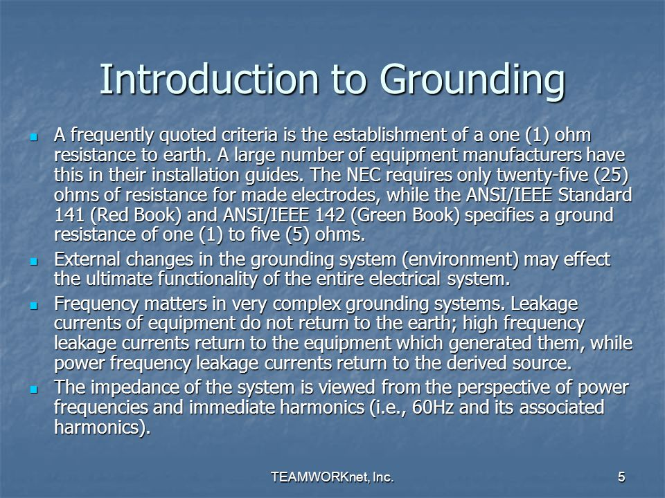 TEAMWORKnet, Inc.5 Introduction to Grounding A frequently quoted criteria is the establishment of a one (1) ohm resistance to earth. A large number of