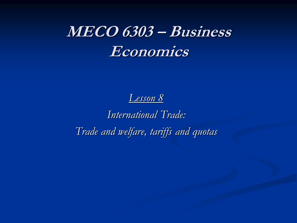 MECO 6303 – Business Economics Lesson 8 International Trade: Trade and welfare, tariffs and quotas