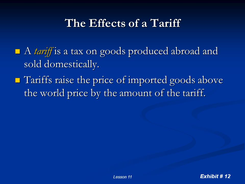Exhibit # 12 Lesson 11 The Effects of a Tariff A tariff is a tax on goods produced abroad and sold domestically. A tariff is a tax on goods produced a