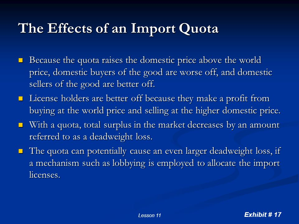 Exhibit # 17 Lesson 11 The Effects of an Import Quota Because the quota raises the domestic price above the world price, domestic buyers of the good a
