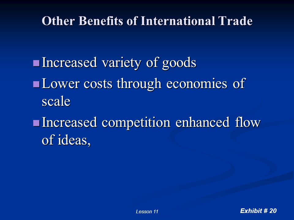 Exhibit # 20 Lesson 11 Other Benefits of International Trade Increased variety of goods Increased variety of goods Lower costs through economies of sc
