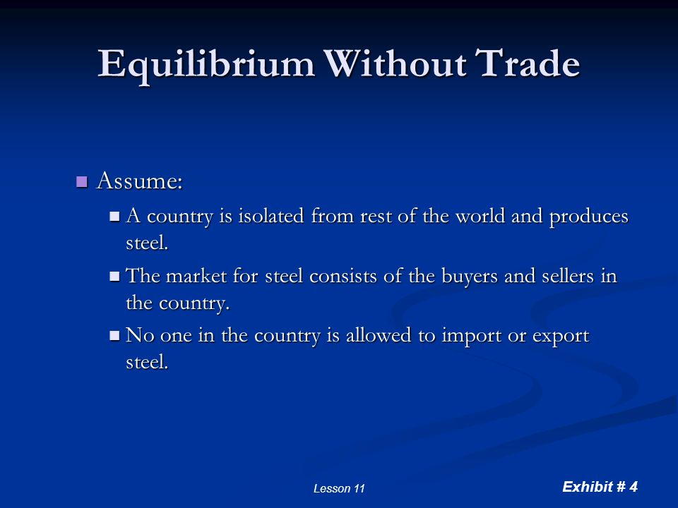 Exhibit # 4 Lesson 11 Equilibrium Without Trade Assume: Assume: A country is isolated from rest of the world and produces steel. A country is isolated