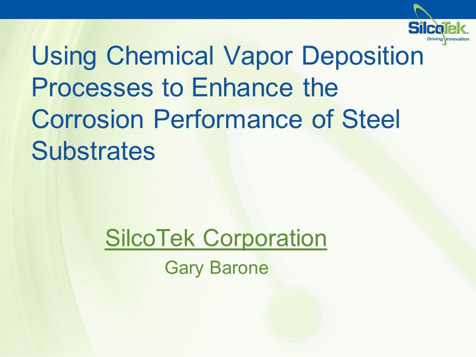 Using Chemical Vapor Deposition Processes to Enhance the Corrosion Performance of Steel Substrates SilcoTek Corporation Gary Barone