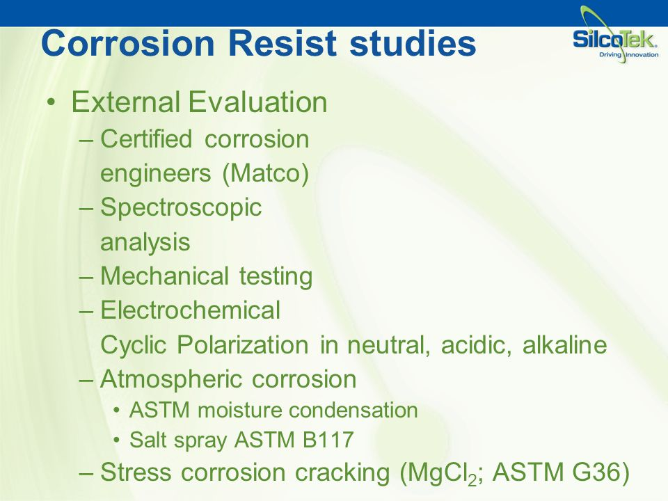 Corrosion Resist studies External Evaluation –Certified corrosion engineers (Matco) –Spectroscopic analysis –Mechanical testing –Electrochemical Cycli