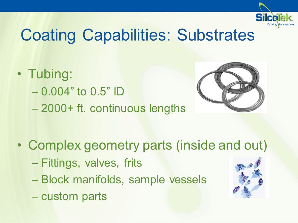 Coating Capabilities: Substrates Tubing: –0.004 to 0.5 ID –2000+ ft. continuous lengths Complex geometry parts (inside and out) –Fittings, valves, fri