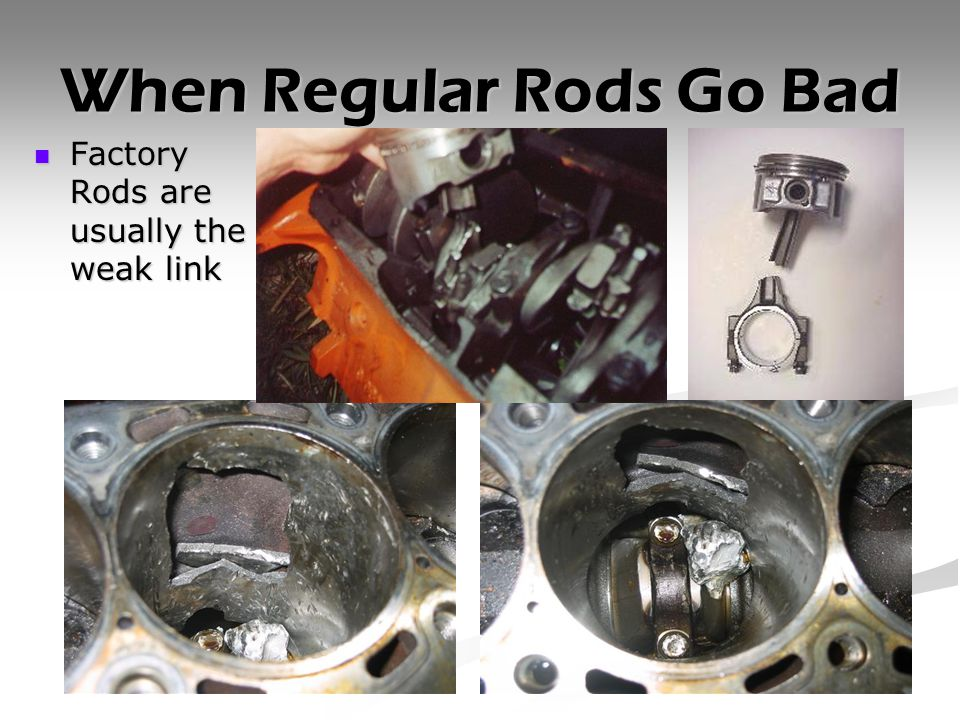 When Regular Rods Go Bad Factory Rods are usually the weak link Factory Rods are usually the weak link