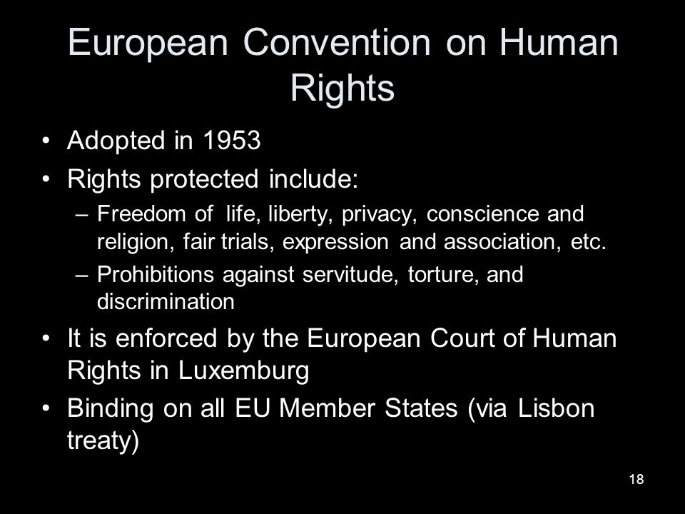 18 European Convention on Human Rights Adopted in 1953 Rights protected include: –Freedom of life, liberty, privacy, conscience and religion, fair trials, expression and association, etc.