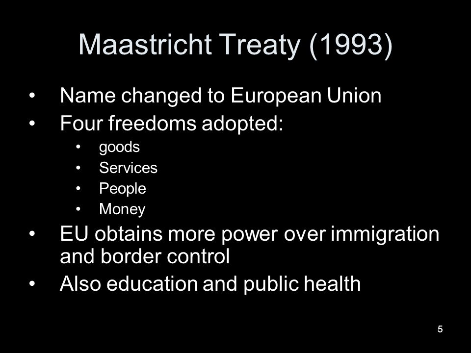 5 Maastricht Treaty (1993) Name changed to European Union Four freedoms adopted: goods Services People Money EU obtains more power over immigration and border control Also education and public health