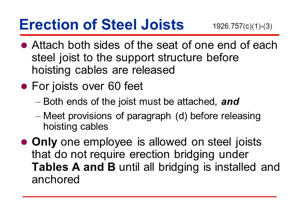 Erection of Steel Joists Attach both sides of the seat of one end of each steel joist to the support structure before hoisting cables are released For