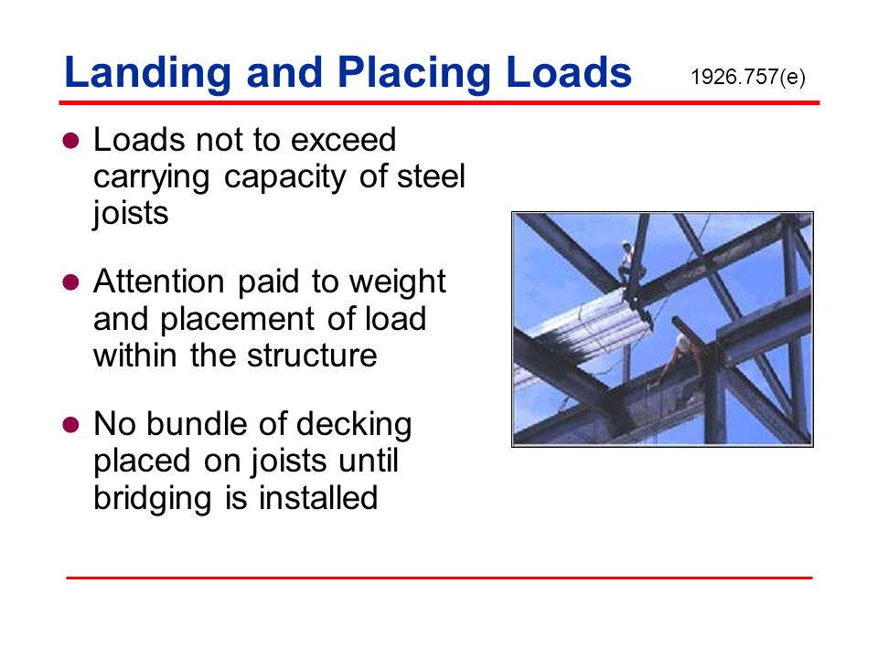 Landing and Placing Loads Loads not to exceed carrying capacity of steel joists Attention paid to weight and placement of load within the structure No