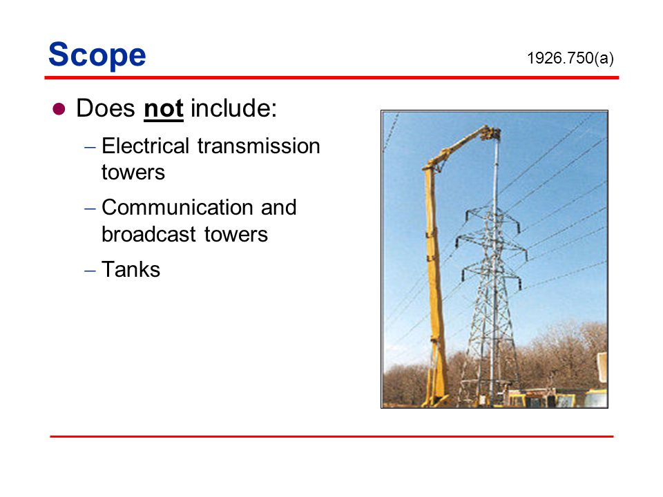 Does not include: Electrical transmission towers Communication and broadcast towers Tanks 1926.750(a) Scope