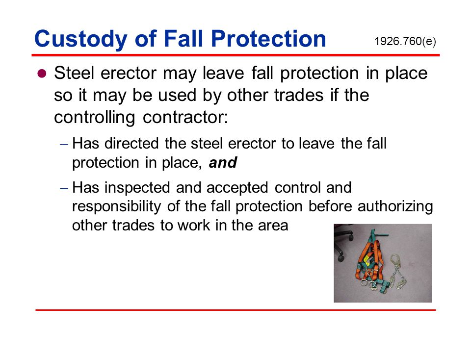 Custody of Fall Protection Steel erector may leave fall protection in place so it may be used by other trades if the controlling contractor: Has direc