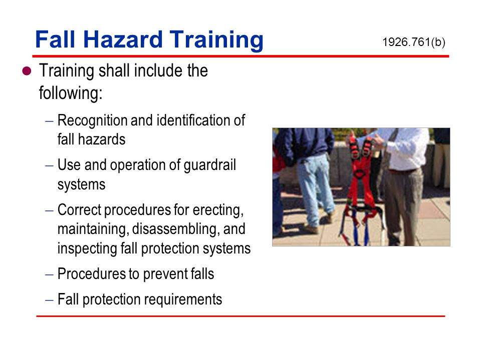 Fall Hazard Training Training shall include the following: Recognition and identification of fall hazards Use and operation of guardrail systems Corre