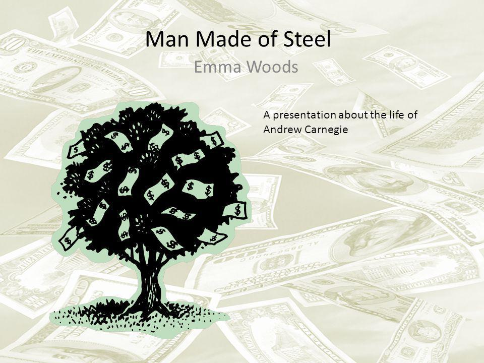 Man Made of Steel Emma Woods A presentation about the life of Andrew Carnegie