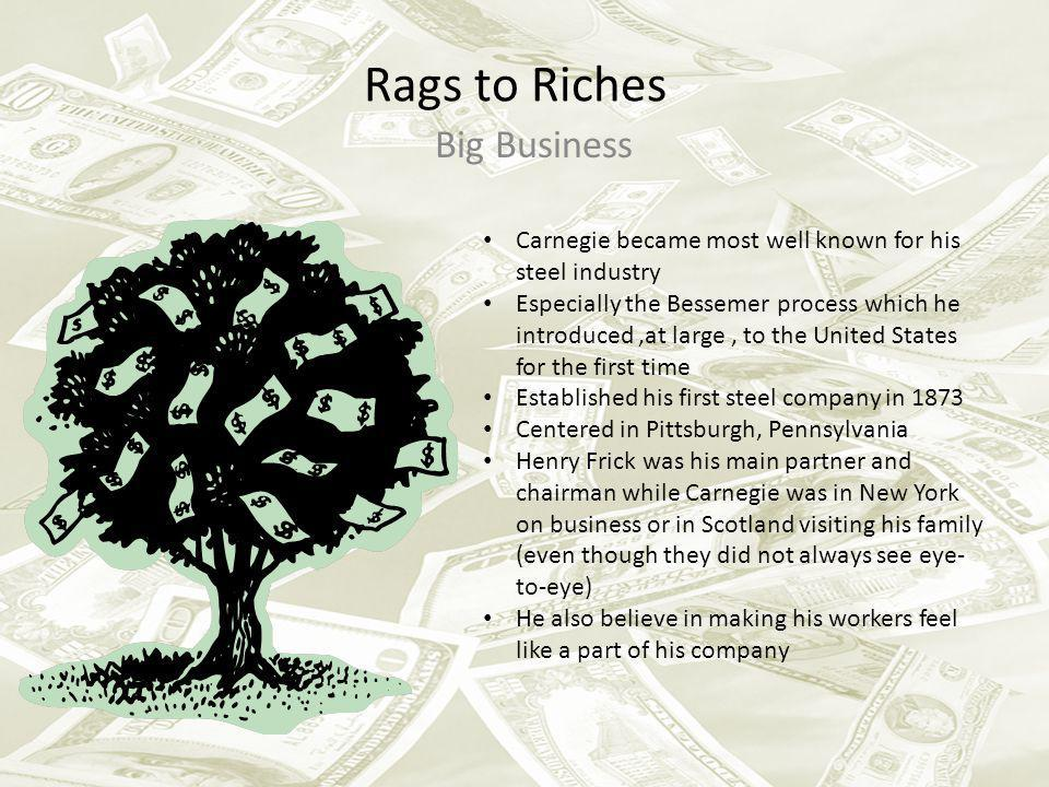 Rags to Riches Big Business Carnegie became most well known for his steel industry Especially the Bessemer process which he introduced,at large, to th